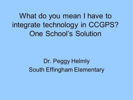 What do you mean I have to integrate technology in CCGPS? One School's Solution Dr. Peggy Helmly South Effingham Elementary.