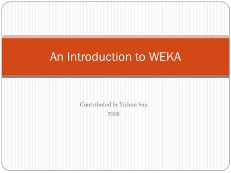 Contributed by Yizhou Sun 2008 An Introduction to WEKA.