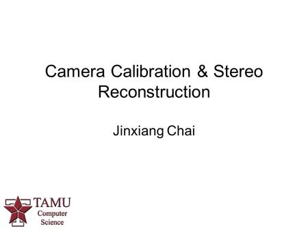 Camera Calibration & Stereo Reconstruction Jinxiang Chai.