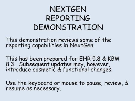 NEXTGEN REPORTING DEMONSTRATION This demonstration reviews some of the reporting capabilities in NextGen. This has been prepared for EHR 5.8 & KBM 8.3.