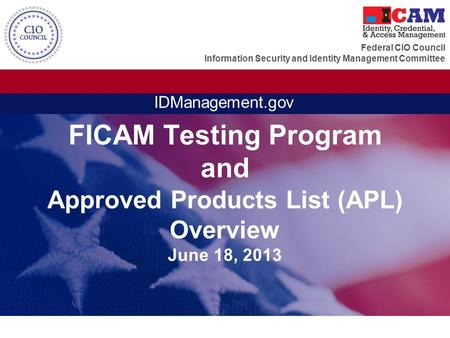 Federal CIO Council Information Security and Identity Management Committee IDManagement.gov FICAM Testing Program and Approved Products List (APL) Overview.