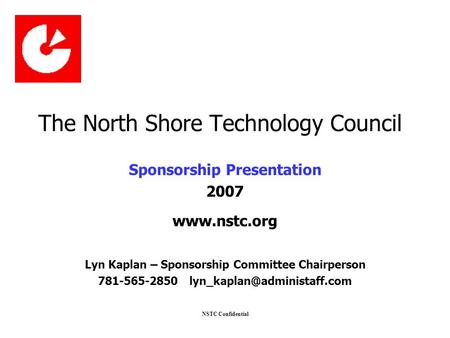 NSTC Confidential The North Shore Technology Council Sponsorship Presentation 2007 www.nstc.org Lyn Kaplan – Sponsorship Committee Chairperson 781-565-2850.