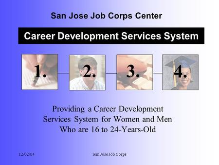 Career Development Services System San Jose Job Corps Center 12/02/04San Jose Job Corps Providing a Career Development Services System for Women and Men.