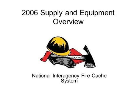 2006 Supply and Equipment Overview National Interagency Fire Cache System.