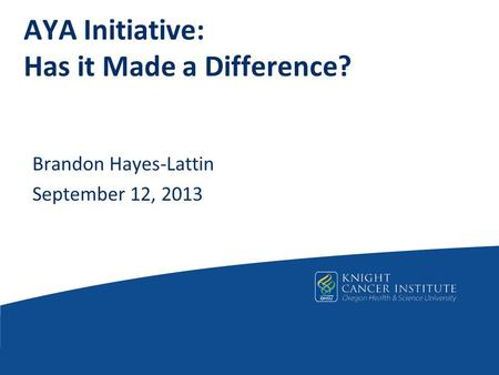 AYA Initiative: Has it Made a Difference? Brandon Hayes-Lattin September 12, 2013.
