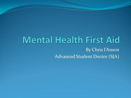 By Chris I'Anson Advanced Student Doctor (SJA). Mental health Is a diverse collection of different psychological states of health and ill health 1 in.