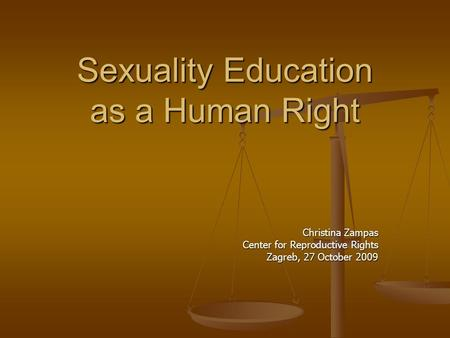 Sexuality Education as a Human Right Christina Zampas Center for Reproductive Rights Zagreb, 27 October 2009.