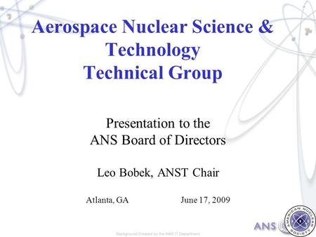 Aerospace Nuclear Science & Technology Technical Group Presentation to the ANS Board of Directors Leo Bobek, ANST Chair Atlanta, GAJune 17, 2009.
