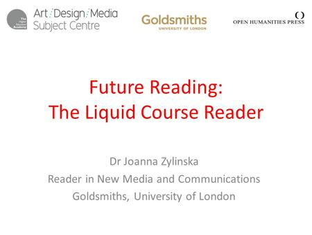 Future Reading: The Liquid Course Reader Dr Joanna Zylinska Reader in New Media and Communications Goldsmiths, University of London.
