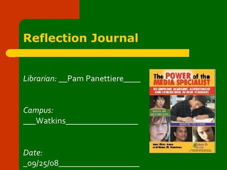 Reflection Journal Librarian: __Pam Panettiere____ Campus: ___Watkins_________________ Date: _09/25/08___________________.