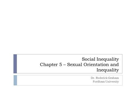 Social Inequality Chapter 5 – Sexual Orientation and Inequality Dr. Roderick Graham Fordham University.