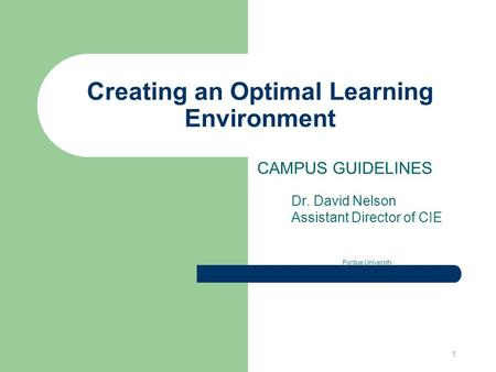 1 Creating an Optimal Learning Environment CAMPUS GUIDELINES Dr. David Nelson Assistant Director of CIE Purdue University.