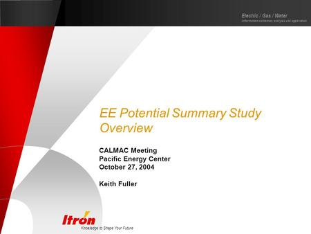 Knowledge to Shape Your Future Electric / Gas / Water Information collection, analysis and application EE Potential Summary Study Overview CALMAC Meeting.