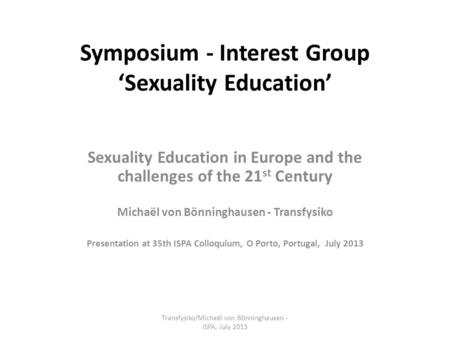 Symposium - Interest Group 'Sexuality Education' Sexuality Education in Europe and the challenges of the 21 st Century Michaël von Bönninghausen - Transfysiko.