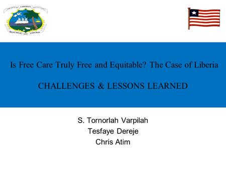 Is Free Care Truly Free and Equitable? The Case of Liberia CHALLENGES & LESSONS LEARNED S. Tornorlah Varpilah Tesfaye Dereje Chris Atim.