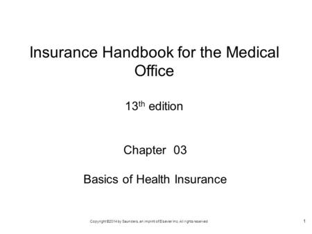 Copyright ©2014 by Saunders, an imprint of Elsevier Inc. All rights reserved 1 Chapter 03 Basics of Health Insurance Insurance Handbook for the Medical.