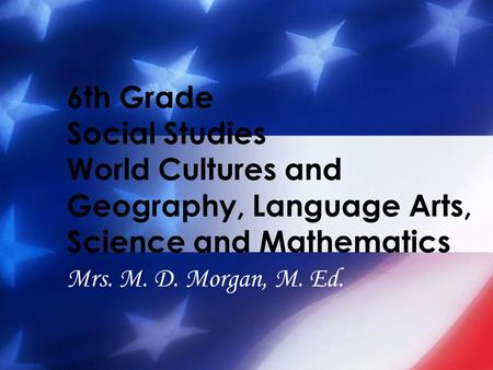 6th Grade Social Studies World Cultures and Geography, Language Arts, Science and Mathematics Mrs. M. D. Morgan, M. Ed.