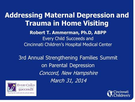 Addressing Maternal Depression and Trauma in Home Visiting Robert T. Ammerman, Ph.D, ABPP Every Child Succeeds and Cincinnati Children's Hospital Medical.