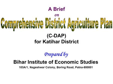 A Brief on (C-DAP) for Katihar District Prepared by Bihar Institute of Economic Studies 103A/1, Nageshwar Colony, Boring Road, Patna-800001.