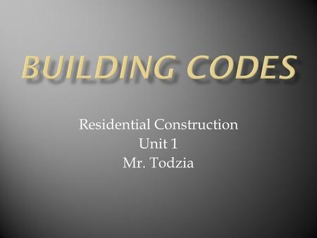 Residential Construction Unit 1 Mr. Todzia.  Definition-Legal requirements designed to protect the public by providing guidelines for structural, electrical,