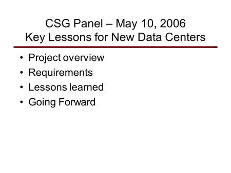 CSG Panel – May 10, 2006 Key Lessons for New Data Centers Project overview Requirements Lessons learned Going Forward.