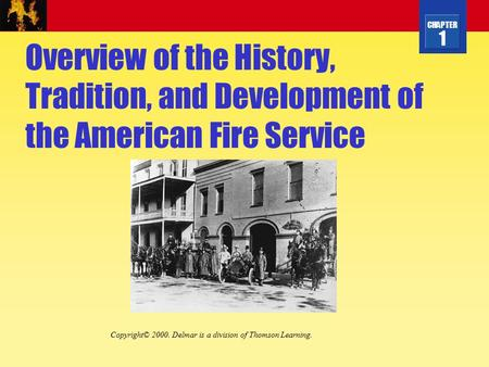 CHAPTER 1 Overview of the History, Tradition, and Development of the American Fire Service Copyright© 2000. Delmar is a division of Thomson Learning.