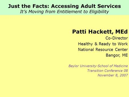 Just the Facts: Accessing Adult Services It's Moving from Entitlement to Eligibility Patti Hackett, MEd Co-Director Healthy & Ready to Work National Resource.