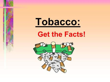 Tobacco: Get the Facts!. Tobacco: Get the Facts! Tobacco use is the single most preventable cause of death and disease in our society.
