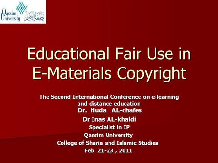 Educational Fair Use in E-Materials Copyright The Second International Conference on e-learning and distance education Dr. Huda AL-chafes Dr Inas AL-khaldi.
