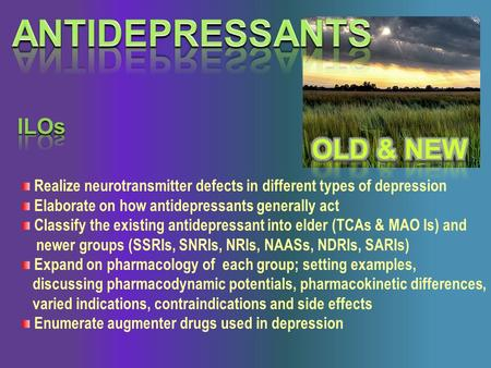 Realize neurotransmitter defects in different types of depression Elaborate on how antidepressants generally act Classify the existing antidepressant into.