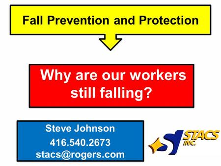 Why are our workers still falling? Fall Prevention and Protection Steve Johnson 416.540.2673 Steve Johnson 416.540.2673