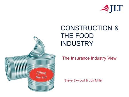 CONSTRUCTION & THE FOOD INDUSTRY The Insurance Industry View Steve Exwood & Jon Miller.