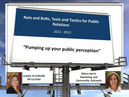 "Nuts and Bolts, Tools and Tactics for Public Relations ""Pumping up your public perception"" Luanne Arredondo PR Co-Chair 2012 - 2013 Debra Harris Marketing."