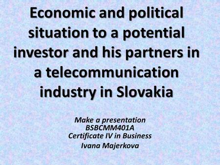 Economic <strong>and</strong> political situation to a potential investor <strong>and</strong> his partners in a <strong>telecommunication</strong> industry in Slovakia Make a presentation BSBCMM401A Certificate.