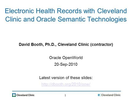 1 Electronic Health Records with Cleveland Clinic and Oracle Semantic Technologies David Booth, Ph.D., Cleveland Clinic (contractor) Oracle OpenWorld 20-Sep-2010.