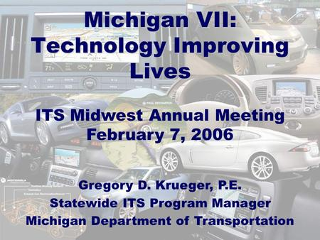 Michigan VII: Technology Improving Lives ITS Midwest Annual Meeting February 7, 2006 Gregory D. Krueger, P.E. Statewide ITS Program Manager Michigan Department.