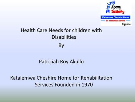Health Care Needs for children with Disabilities By Patriciah Roy Akullo Katalemwa Cheshire Home for Rehabilitation Services Founded in 1970.