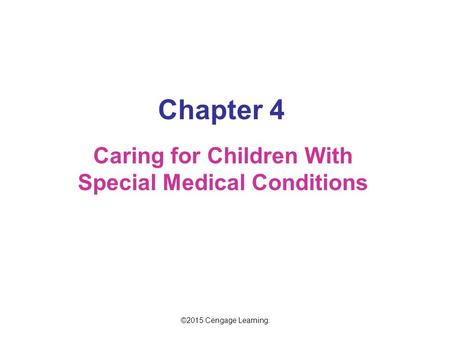Chapter 4 Caring for Children With Special Medical Conditions ©2015 Cengage Learning.
