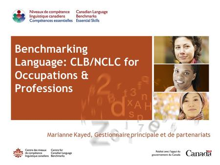 Benchmarking Language: CLB/NCLC for Occupations & Professions Presented by: Marianne Kayed, Gestionnaire principale et de partenariats,