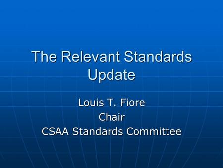 The Relevant Standards Update Louis T. Fiore Chair CSAA Standards Committee.