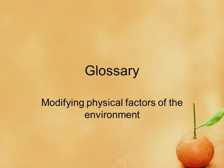 Glossary Modifying physical factors of the environment.