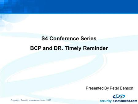 Copyright Security-Assessment.com 2006 S4 Conference Series BCP and DR. Timely Reminder Presented By Peter Benson.