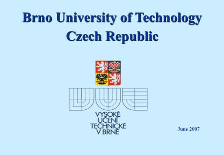 Brno University of Technology Czech Republic June 2007.