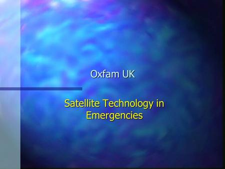Oxfam UK Satellite Technology in Emergencies. Potential? Mobilising for an emergency response is often conducted against a background of uncertainties.