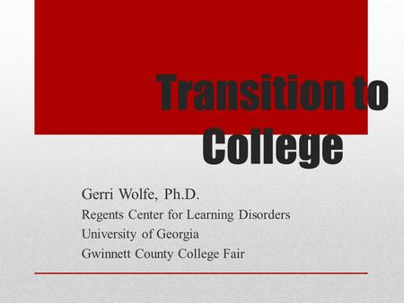 Transition to College Gerri Wolfe, Ph.D. Regents Center for Learning Disorders University of Georgia Gwinnett County College Fair.