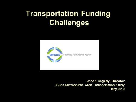 Transportation Funding Challenges Jason Segedy, Director Akron Metropolitan Area Transportation Study May 2010.