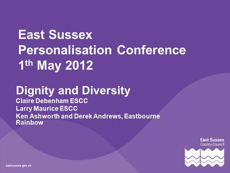 East Sussex Personalisation Conference 1 th May 2012 Dignity and Diversity Claire Debenham ESCC Larry Maurice ESCC Ken Ashworth and Derek Andrews, Eastbourne.
