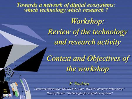 May 2005 Towards a network of digital ecosystems: which technology,which research ? Workshop: Review of the technology and research activity Context and.