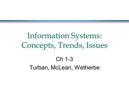 Information Systems: Concepts, Trends, Issues Ch 1-3 Turban, McLean, Wetherbe.