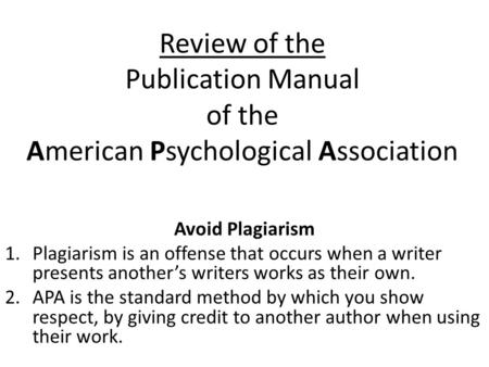 Review of the Publication Manual of the American Psychological Association Avoid Plagiarism 1.Plagiarism is an offense that occurs when a writer presents.